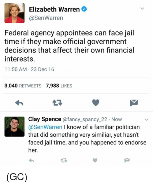 Elizabeth Warren, Jail, and Memes: A Elizabeth Warren  @Sen Warren  Federal agency appointees can face jail  time if they make official government  decisions that affect their own financial  interests.  11:50 AM 23 Dec 16  3.040  RETWEETS  7,988  LIKES  Clay Spence  afancy spancy 22 Now  know of a familiar politician  @Sen Warren  that did something very similiar, yet hasn't  faced jail time, and you happened to endorse  her (GC)