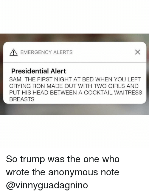 Crying, Girls, and Head: A EMERGENCY ALERTS  Presidential Alert  SAM, THE FIRST NIGHT AT BED WHEN YOU LEFT  CRYING RON MADE OUT WITH TWO GIRLS AND  PUT HIS HEAD BETWEEN A COCKTAIL WAITRESS  BREASTS So trump was the one who wrote the anonymous note @vinnyguadagnino