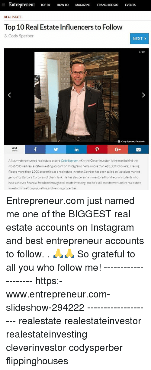 """Facebook, Instagram, and Memes: a Entrepreneur  TOP 50  HOW TO  MAGAZINE  FRANCHISE 500  EVENTs  REAL ESTATE  Top 10 Real Estate Influencers to Follow  3. Cody Sperber  NEXT  3/10  Cody Sperber Facebook  434  in  ANavy veteran turned real estate expert, Cody Sperber.AKA the Clever Investor is the man behind the  most followed real estate investing account on Instagram(he has more than 413.000 followers). Having  flipped more than 1000 properties as a real estate investor, Sperber has been called an """"absolute market  genius"""" by Barbara Corcoran of Shark Tank. He has also personally mentored hundreds of students who  have achieved financial freedom through real estate investing and he s still an extremely active real estate  investor himself buyine, selling and renting properties. Entrepreneur.com just named me one of the BIGGEST real estate accounts on Instagram and best entrepreneur accounts to follow. . 🙏🙏 So grateful to all you who follow me! -------------------- https:-www.entrepreneur.com-slideshow-294222 -------------------- realestate realestateinvestor realestateinvesting cleverinvestor codysperber flippinghouses"""