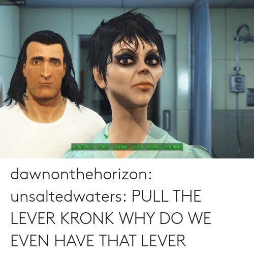 facee: A) FACE OL(OF) FACEE EXTRAS X) SEX B) BODY Enter) DONE dawnonthehorizon:  unsaltedwaters:  PULL THE LEVER KRONK  WHY DO WE EVEN HAVE THAT LEVER