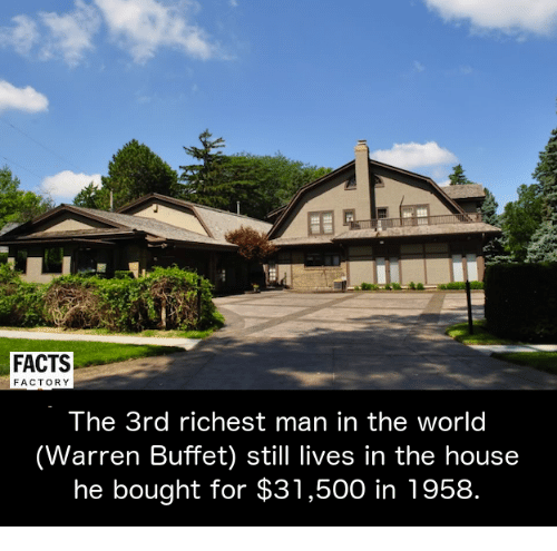 factorial: a  FACTS  FACTORY  The 3rd richest man in the world  (Warren Buffet) still lives in the house  he bought for $31,500 in 1958.