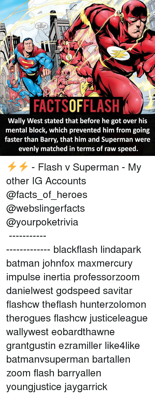 Batman, Facts, and Memes: A FACTSOFFLASH  Wally West stated that before he got over his  mental block, which prevented him from going  faster than Barry, that him and Superman were  evenly matched in terms of raw speed. ⚡️⚡️ - Flash v Superman - My other IG Accounts @facts_of_heroes @webslingerfacts @yourpoketrivia ⠀⠀⠀⠀⠀⠀⠀⠀⠀⠀⠀⠀⠀⠀⠀⠀⠀⠀⠀⠀⠀⠀⠀⠀⠀⠀⠀⠀⠀⠀⠀⠀⠀⠀ ⠀⠀------------------------ blackflash lindapark batman johnfox maxmercury impulse inertia professorzoom danielwest godspeed savitar flashcw theflash hunterzolomon therogues flashcw justiceleague wallywest eobardthawne grantgustin ezramiller like4like batmanvsuperman bartallen zoom flash barryallen youngjustice jaygarrick