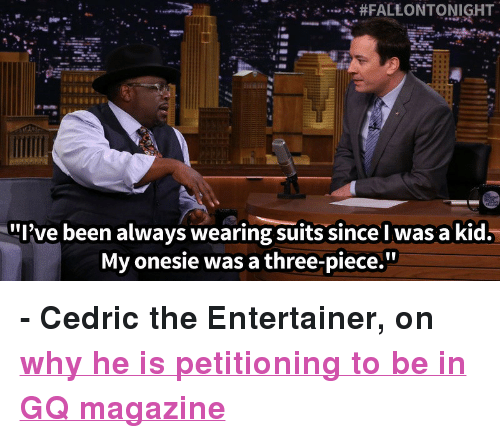 """cedric the entertainer: A. #FALEONTONIGHT  .  .ix//.  """"I've been always wearing suits since l was a kid.  My onesie was a three-piece."""" <p><strong>- Cedric the Entertainer, on <a href=""""http://www.nbc.com/the-tonight-show/segments/3806"""" target=""""_blank"""">why he is petitioning to be in GQ magazine</a></strong></p>  <p></p>"""
