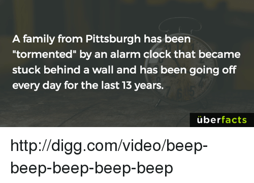 """tormented: A family from Pittsburgh has been  tormented"""" by an alarm clock that became  stuck behind a wall and has been going off  every day for the last 13 years.  uber  facts http://digg.com/video/beep-beep-beep-beep-beep"""