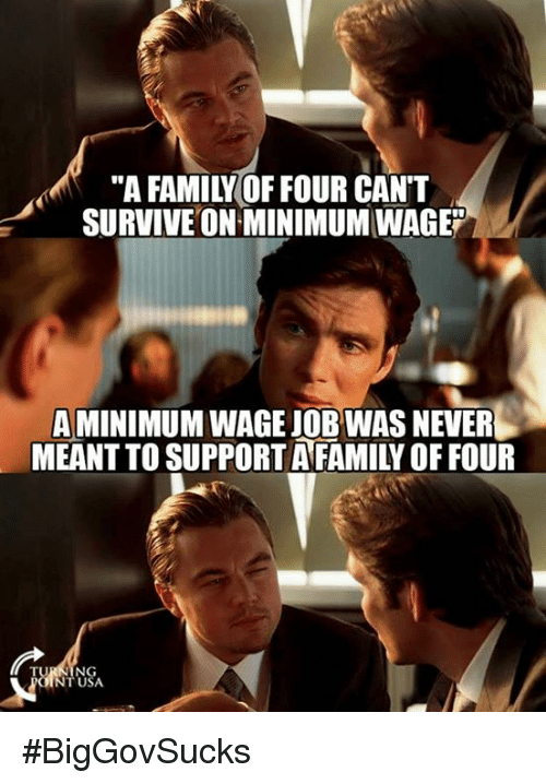 "Family, Memes, and Minimum Wage: ""A FAMILY OF FOUR CANT  SURVIVE ON MINIMUM WAGE""  A MINIMUM WAGE JOB WAS NEVER  MEANT TO SUPPORT AFAMILY OF FOUR  USA  NT USA #BigGovSucks"