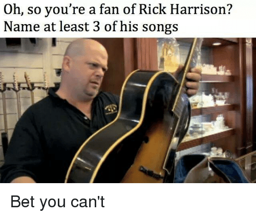 rick harrison: a fan you're a fan of Rick Harrison?  Name at least 3 of his songs Bet you can't
