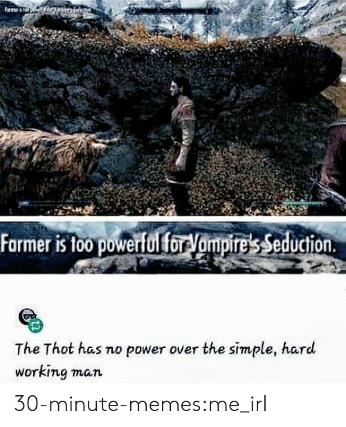 No Power: A  Farmer is foo powerful foryampires Seduction  The Thot has no power over the simple, hard  working man 30-minute-memes:me_irl