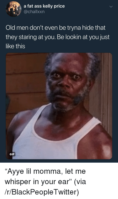 """Ass, Blackpeopletwitter, and Fat Ass: a fat ass kelly price  @challxxn  Old men don't even be tryna hide that  they staring at you. Be lookin at you just  like this  GIF """"Ayye lil momma, let me whisper in your ear"""" (via /r/BlackPeopleTwitter)"""