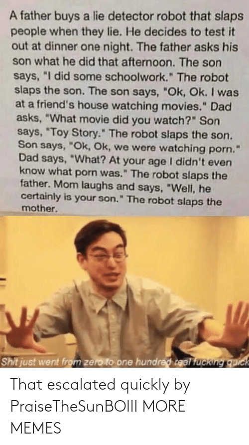 "Zero: A father buys a lie detector robot that slaps  people when they lie. He decides to test it  out at dinner one night. The father asks his  son what he did that afternoon. The son  says, ""I did some schoolwork."" The robot  slaps the son. The son says, ""Ok, Ok. I was  at a friend's house watching movies."" Dad  asks, ""What movie did you watch?"" Son  says, ""Toy Story."" The robot slaps the son.  Son says, ""Ok, Ok, we were watching porn.  Dad says, ""What? At your age I didn't even  know what porn was."" The robot slaps the  father. Mom laughs and says, ""Well, he  certainly is your son."" The robot slaps the  mother.  Shit just went from zero to one hundred real fucking quick That escalated quickly by PraiseTheSunBOIII MORE MEMES"