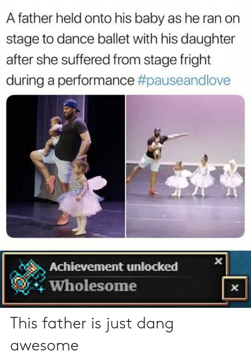 achievement unlocked: A father held onto his baby as he ran on  stage to dance ballet with his daughter  after she suffered from stage fright  during a performance #pauseandlove  Achievement unlocked  Wholesome  X  X This father is just dang awesome