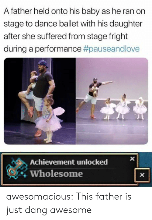 achievement unlocked: A father held onto his baby as he ran on  stage to dance ballet with his daughter  after she suffered from stage fright  during a performance #pauseandlove  Achievement unlocked  Wholesome  X  X awesomacious:  This father is just dang awesome