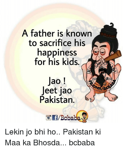 jeet: A father is to sacrifice his  happiness  for his kids.  Jao  Jeet jao  Pakistan.  f/Bobaba Lekin jo bhi ho.. Pakistan ki Maa ka Bhosda... bcbaba