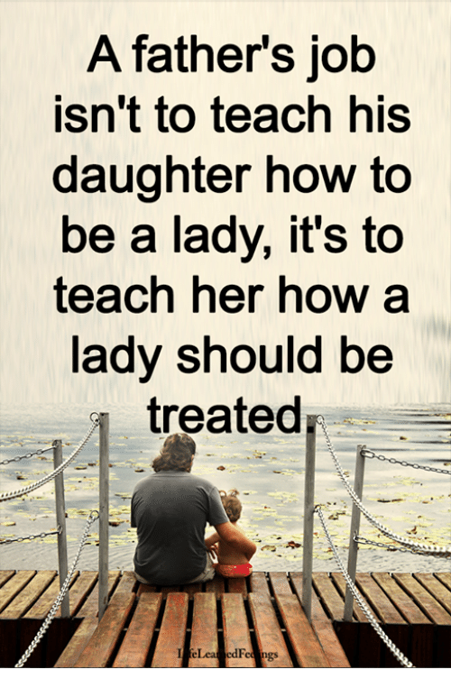How To Be A: A fathers job  isn't to teach his  daughter how to  be a lady, it's to  teach her how a  lady should be  treated