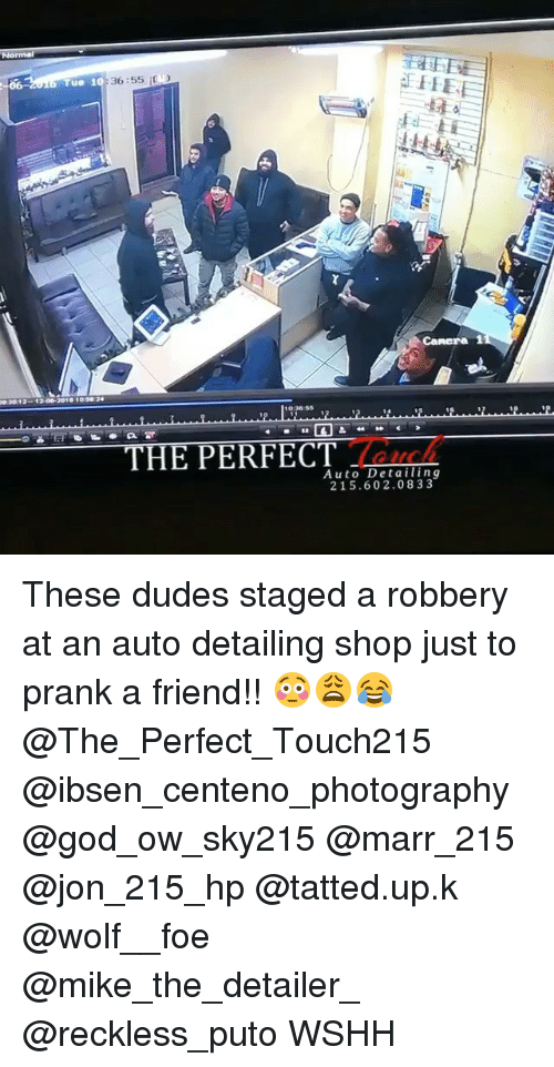 marre: A FEE  36:55  Tue 10  Camera 1  1200-2010 109s2  HE PERFECT  Auto Detailing  215.602.08 3 3 These dudes staged a robbery at an auto detailing shop just to prank a friend!! 😳😩😂@The_Perfect_Touch215 @ibsen_centeno_photography @god_ow_sky215 @marr_215 @jon_215_hp @tatted.up.k @wolf__foe @mike_the_detailer_ @reckless_puto WSHH