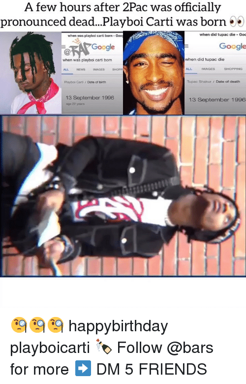 Happybirthday: A few hours after 2Pac was officially  pronounced dead...Playboi Carti was born 55  when was playboi carti born- Goo  when did tupac die Goc  Google  Google  when was playboi carti born  when did tupac die  ALL  NEWS  IMAGES  SHOPP  ALL  IMAGES  SHOPPING  Playboi Carti /Date of birth  Tupac Shakur/ Date of death  13 September 1996  age 22 years  13 September 1996 🧐🧐🧐 happybirthday playboicarti 🍾 Follow @bars for more ➡️ DM 5 FRIENDS