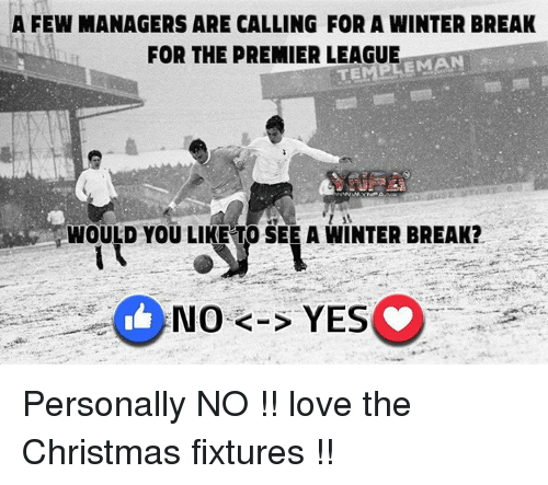 emanate: A FEW MANAGERS ARE CALLING FOR A WINTER BREAK  FOR THE PREMIER LEAGUE  EMAN  WOULD YOU LIKE TO SEE A WINTER BREAK?  No K-S YES Personally NO !! love the Christmas fixtures !!