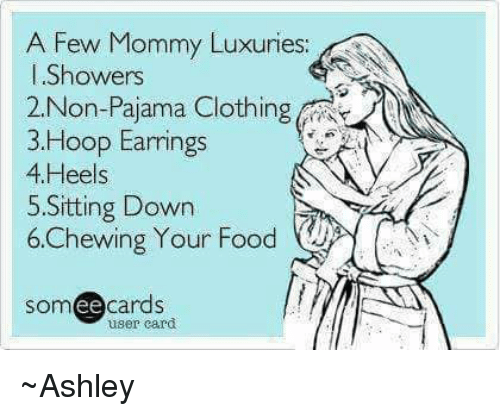 Ee Cards: A Few Mommy Luxuries:  Showers  2 Non-Pajama Clothing  3 Hoop Earrings  4 Heels  5. Sitting Down  6,Chewing Your Food  ee  cards  user card ~Ashley