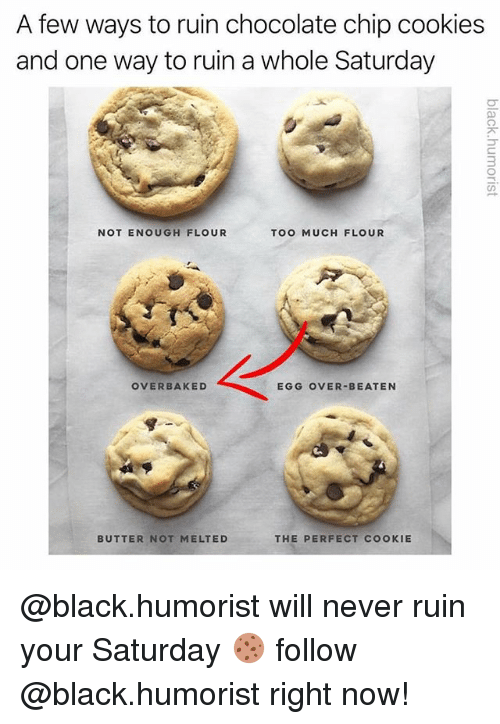 chocolate chip cookies: A few ways to ruin chocolate chip cookies  and one way to ruin a whole Saturday  3  NOT ENOUGH FLOUR  TOO MUCH FLOUR  OVERBAKED  EGG OVER-BEATEN  BUTTER NOT MELTEDTHE PERFECT COOKIE @black.humorist will never ruin your Saturday 🍪 follow @black.humorist right now!