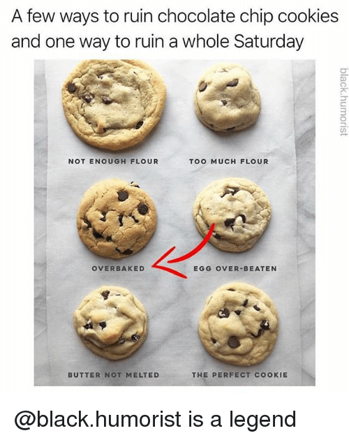 chocolate chip cookies: A few ways to ruin chocolate chip cookies  and one way to ruin a whole Saturday  3  NOT ENOUGH FLOUR  TOO MUCH FLOUR  OVERBAKED  EGG OVER-BEATEN  BUTTER NOT MELTED  THE PERFECT COOKIE @black.humorist is a legend
