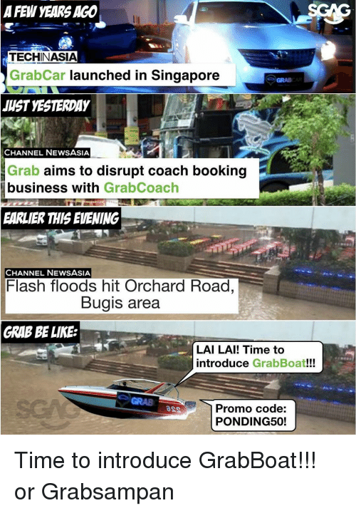 Memes, Singapore, and Lais: A FEW YEARS AGO  TECHINASIA  Grab Car launched in Singapore  JUST YESTERDAY  CHANNEL NEWS ASIA  Grab aims to disrupt coach booking  business with  GrabCoach  EARLIER THIS EVENING  CHANNEL NEWSASIA  Flash floods hit Orchard Road,  Bugis area  GRAB BE LIKE  LAI LAI! Time to  introduce  GrabBoat!!!  Promo code:  PONDING50! Time to introduce GrabBoat!!! or Grabsampan