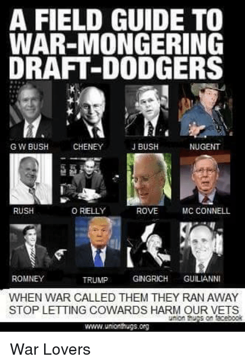 Dodgers, Rush, and Trump: A FIELD GUIDE TO  WAR-MONGERING  DRAFT-DODGERS  GW BUSH  CHENEY  J BUSH  NUGENT  RUSH  ORELLY  MC CONNELL  ROVE  ROMNEY  GINGRICH  GULIANNI  TRUMP  WHEN WAR CALLED THEM THEY RAN AWAY  STOP LETTING COWARDS HARM OUR VETS  union on  www.unlonhugs.org War Lovers