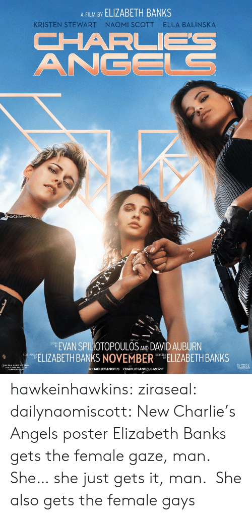 Stewart: A FILM BY ELIZABETH BANKS  NAOMI SCOTT  ELLA BALINSKA  KRISTEN STEWART  CHARL  ANGELS  EVAN SPILIOTOPOULOS AND DAVID AUBURN  ELIZABETH BANKS NOVEMBER ELIZABETH BANKS  SCREENPLAY  #CHARLIESANGELS CHARLIESANGELS.MOVIE hawkeinhawkins:  ziraseal:  dailynaomiscott: New Charlie's Angels poster Elizabeth Banks gets the female gaze, man. She… she just gets it, man.   She also gets the female gays
