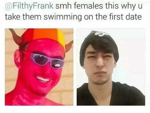 Dank Memes: a Filthy Frank smh females this why u  take them swimming on the first date