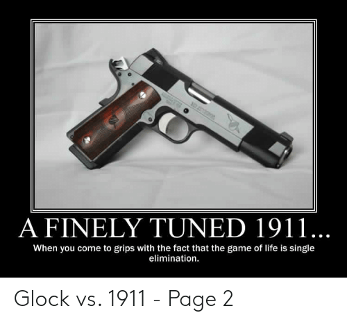 Glock Vs 1911: A FINELY TUNED 1911...  When you come to grips with the fact that the game of life is single  elimination. Glock vs. 1911 - Page 2