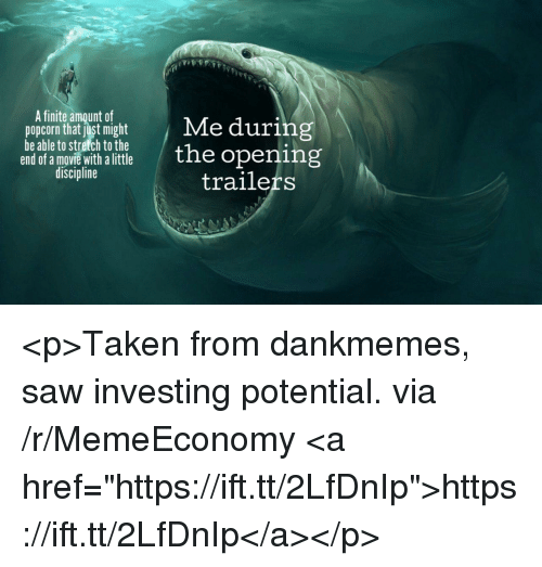 """Saw, Taken, and Movie: A finite amount of  popcimt a itmightMe during  be able to stretch to the  end of a movie with alittle  discipline  the opening  trailers <p>Taken from dankmemes, saw investing potential. via /r/MemeEconomy <a href=""""https://ift.tt/2LfDnIp"""">https://ift.tt/2LfDnIp</a></p>"""