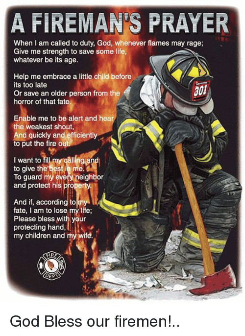 Galles: A FIREMAN S PRAYER  When I am called to duty, God, whenever flames may rage;  Give me strength to save some life,  whatever be its age.  Help me embrace a little child before  its too late  301  Or save an older person from the  horror of that fate.  Enable me to be alert and hear  the weakest shout,  And quickly and efficiently  to put the fire o  I want to fil my Galling a  to give the best in me.  To guard my every neighbor  and protect his  operty.  And if, according to  fate, am to lose my life;  Please bless with your  protecting hand,  my children and my wife. God Bless our firemen!..
