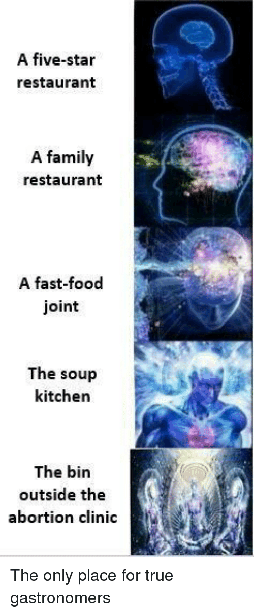soup kitchen: A five-star  restaurant  A family  restaurant  A fast-food  joint  The soup  kitchen  The bin  outside the  abortion clinic <p>The only place for true gastronomers</p>