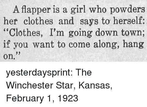 """come along: A flapper is a girl who powders  her clothes and says to herself:  """"Clothes, I'm going down town;  if you want to come along, hang  on. yesterdaysprint:  The Winchester Star, Kansas, February 1, 1923"""