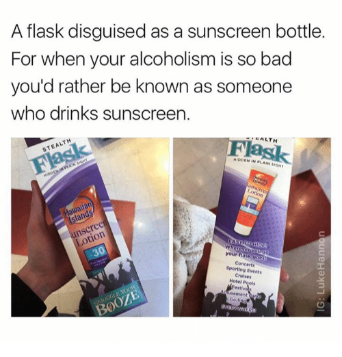 Golfing: A flask disguised as a sunscreen bottle.  For when your alcoholism is so bad  you'd rather be known as someone  who drinks sunscreen.  CALTH  Flask  STEALTH  HIDDEN IN PLAIN SIOHT  awailan  sland  unscreen  Lotion  your fiaskgoos  Concerts  Sporting Events  Cruises  Hotel Pools  estivas  usement har  Golfing  BOOZE