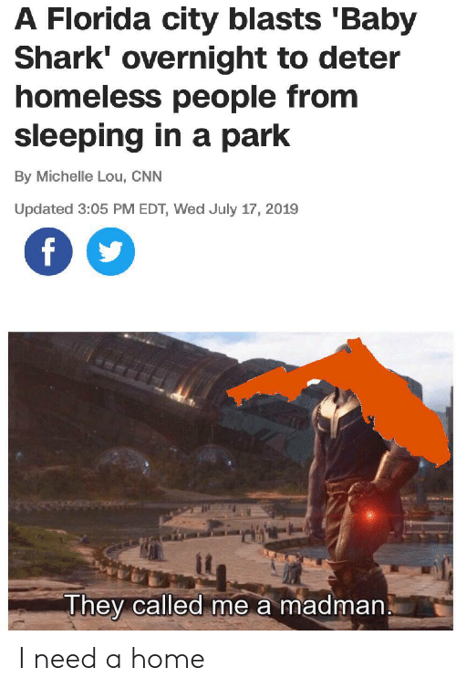 michelle: A Florida city blasts 'Baby  Shark' overnight to deter  homeless people from  sleeping in a park  By Michelle Lou, CNN  Updated 3:05 PM EDT, Wed July 17, 2019  f  They called me a madman I need a home