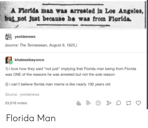 """Man Meme: A Florlda man was arrested in Los Angeles,  but not just because he was from Florida  yeoldenews  (source: The Tennessean, August 9, 1925.)  khaleesibeyonce  1) i love how they said """"not just"""" implying that Florida man being from Florida  was ONE of the reasons he was arrested but not the sole reason  2) i can't believe florida man meme is like nearly 100 years old  Source: yeoldenews  23,516 notes Florida Man"""