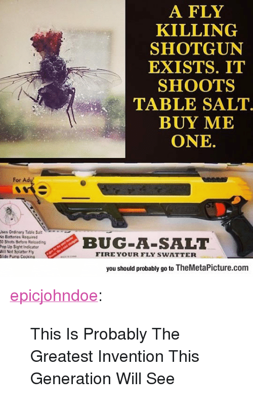 """reloading: A FLY  KILLING  SHOTGUN  EXISTS. IT  SHOOTS  TABLE SALT  BUY ME  ONE  For Ad  ses Ordinary Table Selt  o Batteries Required  5 Shots Befare Reloading  Pop Up Sight Indicater  lNot Splatter Fly  BUG A-SALT  FIRE YOUR FLY SWATTER  you should probably go to TheMetaPicture.com <p><a href=""""https://epicjohndoe.tumblr.com/post/169924882632/this-is-probably-the-greatest-invention-this"""" class=""""tumblr_blog"""">epicjohndoe</a>:</p>  <blockquote><p>This Is Probably The Greatest Invention This Generation Will See</p></blockquote>"""