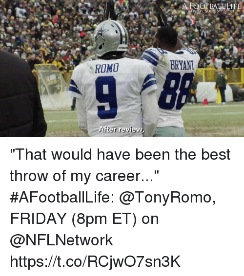 "Friday, Memes, and Best: A FOOTBALLLIF  ROMO  BRYANT  er review ""That would have been the best throw of my career...""  #AFootballLife: @TonyRomo, FRIDAY (8pm ET) on @NFLNetwork https://t.co/RCjwO7sn3K"