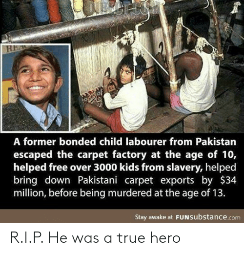 Pakistan: A former bonded child labourer from Pakistan  escaped the carpet factory at the age of 10,  helped free over 3000 kids from slavery, helped  bring down Pakistani carpet exports by $34  million, before being murdered at the age of 13.  Stay awake at FUNSubstance.com R.I.P. He was a true hero