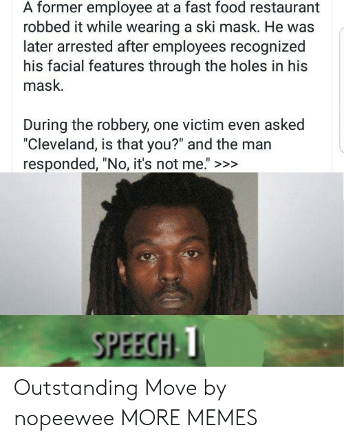 "No Its Not: A former employee at a fast food restaurant  robbed it while wearing a ski mask. He was  later arrested after employees recognized  his facial features through the holes in his  mask.  During the robbery, one victim even asked  ""Cleveland, is that you?"" and the man  responded, ""No, it's not me."" >>>  SPEECHI T Outstanding Move by nopeewee MORE MEMES"