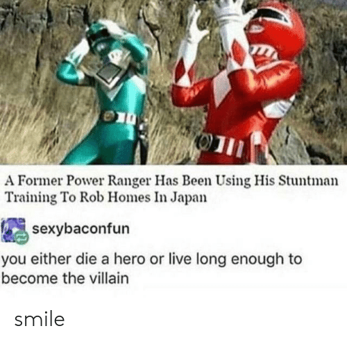 Villain: A Former Power Ranger Has Been Using His Stuntman  Training To Rob Homes In Japan  sexybaconfun  you either die a hero or live long enough to  become the villain smile