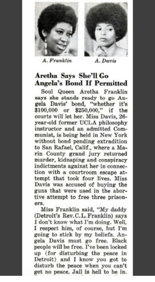 "ucla: A. Franklin  A. Davis  Aretha Says She'l1 Go  Angela's Bond If Permitte«d  Soul Queen Aretha Franklin  says she stands ready to go An-  gela Davis' bond, ""whether it's  $100,000 or $250,000,"" if the  courts will let her. Miss Davis, 26  year-old former UCLA philosophy  instructor and an admitted Com-  munist, is being held in New York  without bond pending extradition  to San Rafael, Calif., where a Ma-  rin County grand jury returned  murder, kidnaping and conspiracy  indictments against her in connec-  tion with a courtroom escape at-  tempt that took four lves. Miss  Davis was accused of buying the  guns that were used in the abor-  tive attempt to free three prison-  ers.  Miss Franklin said, ""My daddy  (Detroit's Rev.C.L.Franklin) says  I don't know what I'm doing. Well,  I respect him, of course, but I'm  going to stick by my beliefs. An  gela Davis must go free. Black  people will be free. I've been locked  up (for disturbing the peace in  Detroit) and I know you got to  disturb the peace when you can't  get no peace. Jail is hell to be in."