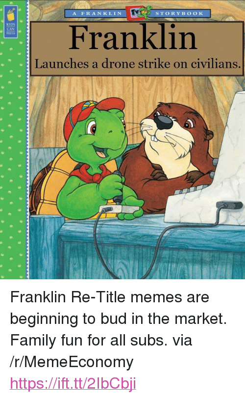"""Drone, Family, and Memes: A FRANKLIN  STORYB OOK  KIDS  CAN  PRESS  Franklin  Launches a drone strike on civilians. <p>Franklin Re-Title memes are beginning to bud in the market. Family fun for all subs. via /r/MemeEconomy <a href=""""https://ift.tt/2IbCbji"""">https://ift.tt/2IbCbji</a></p>"""