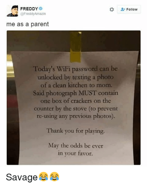 SIZZLE: A FREDDY  @Freddy Amazin  me as a parent  Today's WiFi password can be  unlocked by texting a photo  of a clean kitchen to mom.  Said photograph MUST contain  one box of crackers on the  counter by the stove (to prevent  re-using any previous photos).  Thank you for playing.  May the odds be ever  in your favor.  Follow Savage😂😂