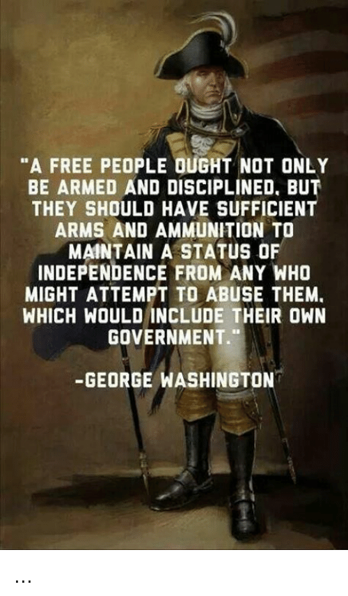 """Memes, Free, and George Washington: """"A FREE PEOPLE OUGHT NOT ONLY  BE ARMED AND DISCIPLINED. BUT  THEY SHOULD HAVE SUFFICIENT  ARMS AND AMMUNITION TO  MAINTAIN A STATUS OF  INDEPENDENCE FROM ANY WHO  MIGHT ATTEMPT ABUSE THEM.  WHICH WOULD INCLUDE THEIR OWN  GOVERNMENT.""""  GEORGE WASHINGTON ..."""