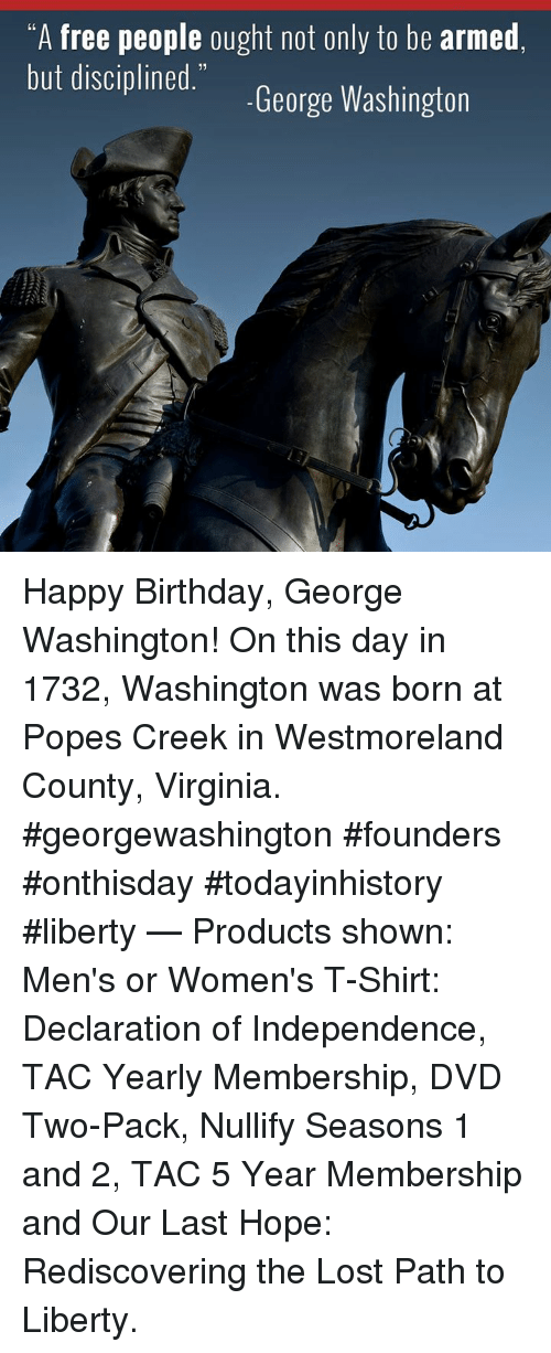 "Happy Birthday George: ""A free people ought not only to be armed  but discipined. George Washington Happy Birthday, George Washington! On this day in 1732, Washington was born at Popes Creek in Westmoreland County, Virginia.  #georgewashington #founders #onthisday #todayinhistory #liberty   — Products shown: Men's or Women's T-Shirt: Declaration of Independence, TAC Yearly Membership, DVD Two-Pack, Nullify Seasons 1 and 2, TAC 5 Year Membership and Our Last Hope: Rediscovering the Lost Path to Liberty."