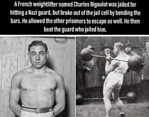 prisoners: A French weightlifter named Charles Rigoulot was jailed for  hitting a Nazi guard, but broke out of the jail cell by bending the  bars. He allowed the other prisoners to escape as well. He then  beat the guard who jailed him.