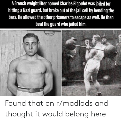 prisoners: A French weightlifter named Charles Rigoulot was jailed for  hitting a Nazi guard, but broke out of the jail cell by bending the  bars. He allowed the other prisoners to escape as well. He then  beat the guard who jailed him. Found that on r/madlads and thought it would belong here