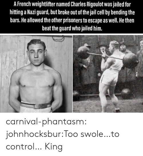 prisoners: A French weightlifter named Charles Rigoulot was jailed for  hitting a Nazi guard, but broke out of the jail cell by bending the  bars. He allowed the other prisoners to escape as well. He then  beat the guard who jailed him. carnival-phantasm:  johnhocksbur:Too swole…to control…  King