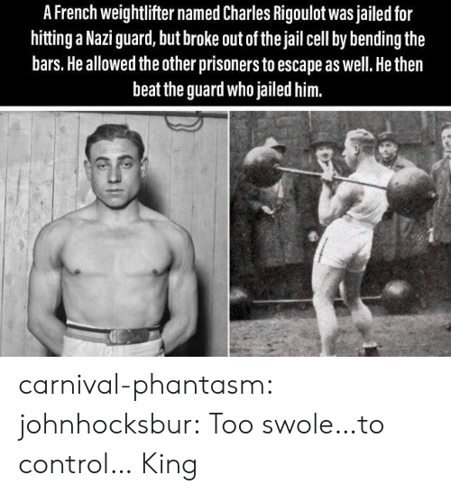 prisoners: A French weightlifter named Charles Rigoulot was jailed for  hitting a Nazi guard, but broke out of the jail cell by bending the  bars. He allowed the other prisoners to escape as well. He then  beat the guard who jailed him. carnival-phantasm:  johnhocksbur: Too swole…to control…  King