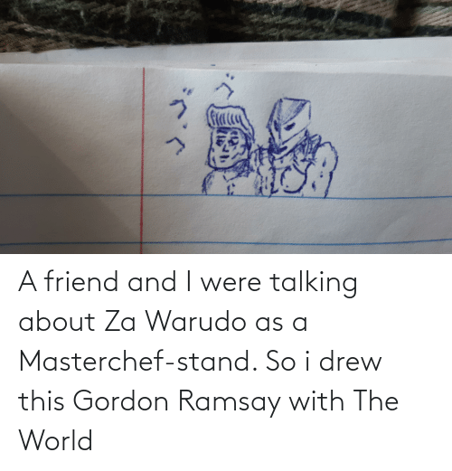 Gordon Ramsay: A friend and I were talking about Za Warudo as a Masterchef-stand. So i drew this Gordon Ramsay with The World